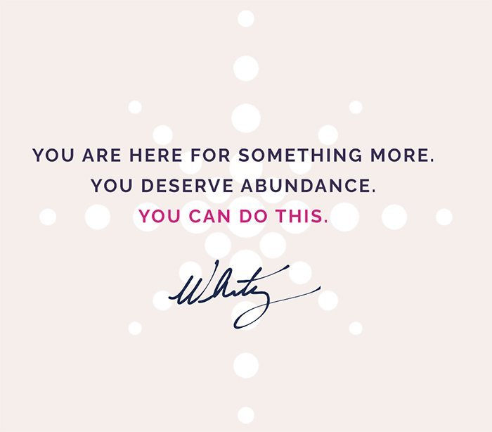 You are here for something more. You deserve abundance. You can do this. - Whitney